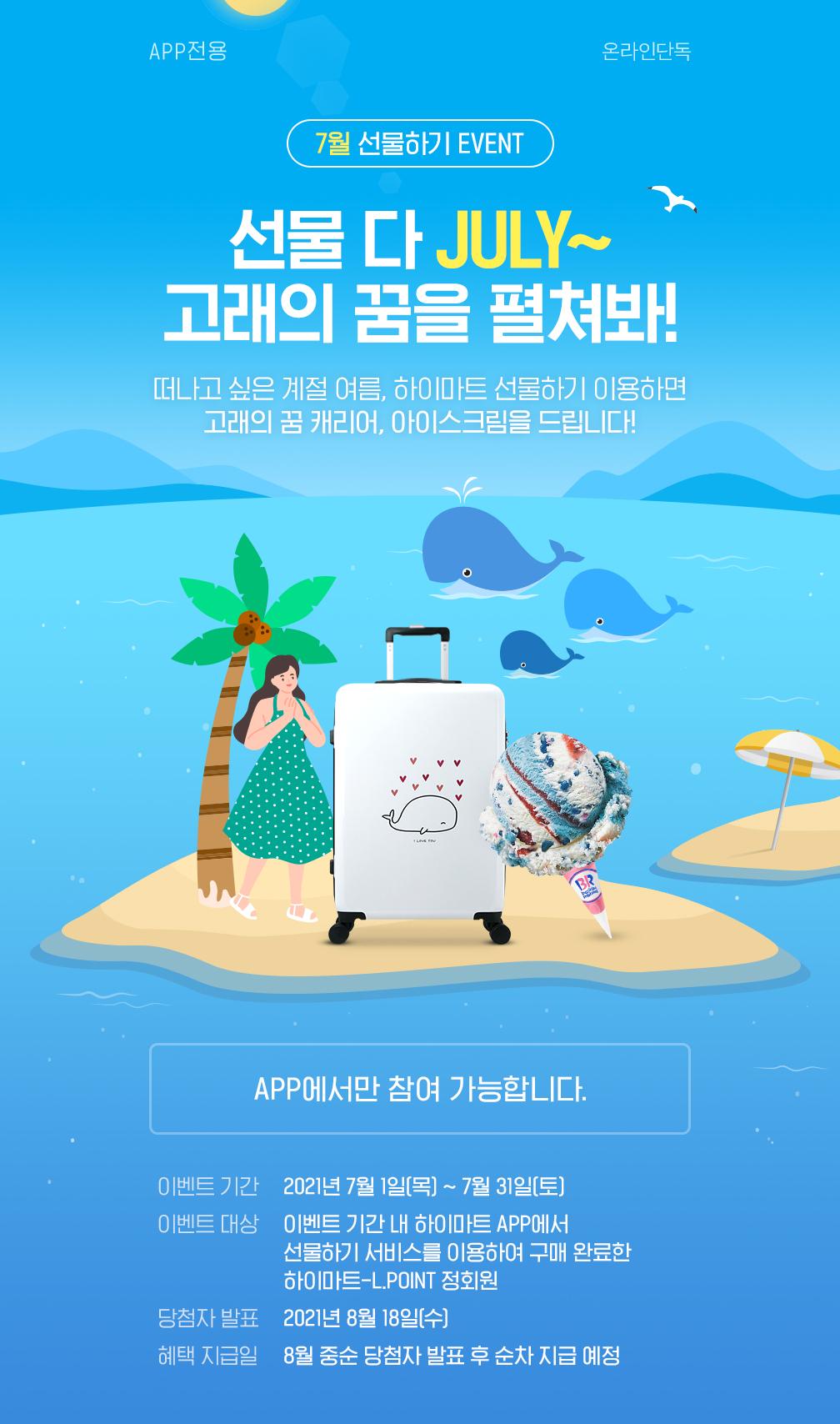 7월 선물하기 EVENT, 선물 다 JULY~ 고래의 꿈을 펼쳐봐! 떠나고 싶은 계절 여름, 하이마트 선물하기 이용하면 고래의 꿈 캐리어, 아이스크립을 드립니다!
