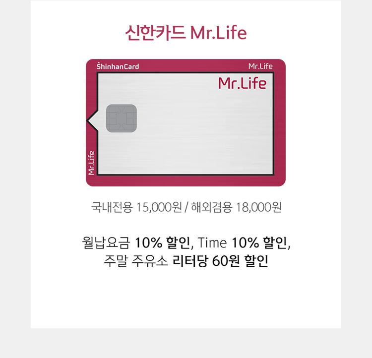 신한카드 Mr.Life 국내전용 15,000원 / 해외겸용 18,000원 월납요금 10% 할인, Time 10% 할인, 주말 주유소 리터당 60원 할인